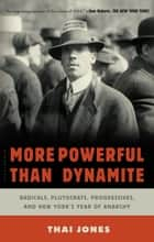 More Powerful Than Dynamite - Radicals, Plutocrats, Progressives, and New York's Year of Anarchy ebook by Thai Jones