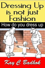 Dressing up is not just fashion- How do you dress up ebook by Kay C Badhok