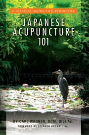 Japanese Acupuncture 101 - A Clinical Guide for Beginners ebook by Carl Wagner, DOM, Dipl.Ac.