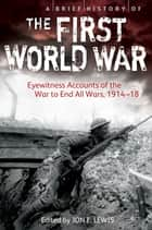 A Brief History of the First World War - Eyewitness Accounts of the War to End All Wars, 1914–18 ebook by
