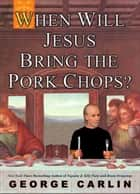 When Will Jesus Bring the Pork Chops? ebook by George Carlin