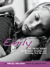 Emily - My True Story of Chronic Illness and Missing Out On Life ebook by Emily Smucker