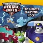 Transformers: Rescue Bots: The Ghosts of Griffin Rock ebook by John Sazaklis