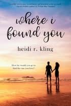 Where I Found You ebook by Heidi R. Kling
