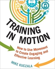 Training in Motion - How to Use Movement to Create Engaging and Effective Learning ebook by Mike Kuczala