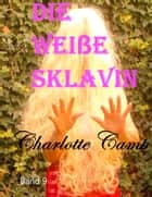 Die weiße Sklavin - Band 9 ebook by Charlotte Camp