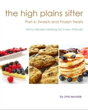 The High Plains Sifter: Retro-Modern Baking for Every Altitude (Part 6: Sweets and Frozen Treats) ebook by Chris Reynolds