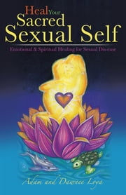 Heal Your Sacred Sexual Self - Emotional & Spiritual Healing for Sexual Dis-ease ebook by Adam Loya; Dawnee Loya