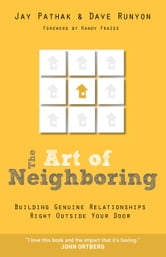Art of Neighboring, The - Building Genuine Relationships Right Outside your Door ebook by Jay Pathak,Dave Runyon