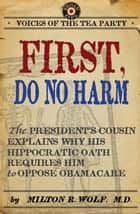 First, Do No Harm - The President's Cousin Explains Why His Hippocratic Oath Requires Him to Oppose ObamaCare ebook by Milton Wolf M.D.