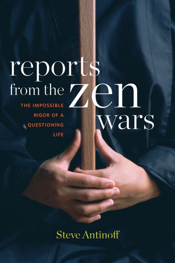 Reports from the Zen Wars - The Impossible Rigor of a Questioning Life ebook by Steve Antinoff