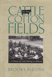 Cattle in the Cotton Fields - A History of Cattle Raising in Alabama ebook by Brooks Blevins