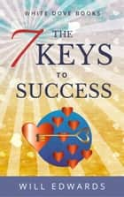 The 7 Keys to Success - A Journey of Your Heart ebook by Will Edwards