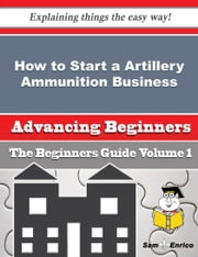 How to Start a Artillery Ammunition Business (Beginners Guide) ebook by Kori Crisp,Sam Enrico