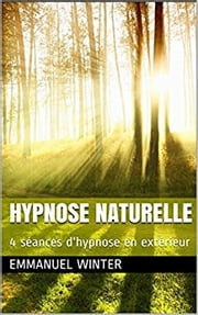 Hypnose naturelle - 4 séances d'hypnose en extrieur ebook by Emmanuel Winter