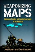 Weaponizing Maps - Indigenous Peoples and Counterinsurgency in the Americas ebook by Joe Bryan, PhD, Denis Wood,...