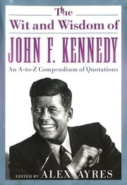 The Wit and Wisdom of John F. Kennedy - An A-to-Z Compendium of Quotations ebook by Alex Ayres