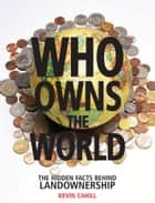 Who Owns the World - The Hidden Facts Behind Landownership ebook by Kevin Cahill
