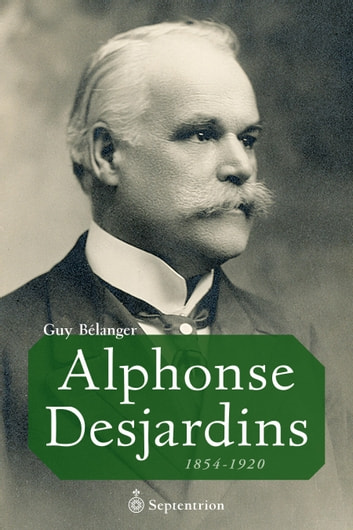 Alphonse Desjardins - 1854-1920 ebook by Guy Bélanger