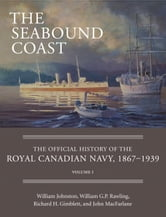 The Seabound Coast - The Official History of the Royal Canadian Navy, 1867–1939, Volume I ebook by William Johnston,William G.P. Rawling,Richard H. Gimblett,John MacFarlane