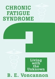 Chronic Fatigue Syndrome - Living with the Unknown ebook by Brian Voncannon