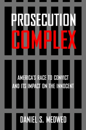 Prosecution Complex - America's Race to Convict and Its Impact on the Innocent eBook by Daniel S. Medwed