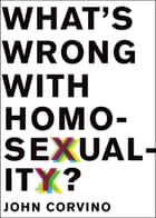 What's Wrong with Homosexuality? ebook by John Corvino