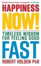 Happiness Now! - Timeless Wisdom for Feeling Good Fast ebook by Robert Holden