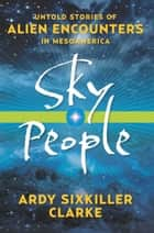 Sky People - Untold Stories of Alien Encounters in Mesoamerica ebook by