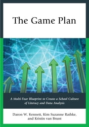 The Game Plan - A Multi-Year Blueprint to Create a School Culture of Literacy and Data Analysis ebook by Daron W. Kennett,Kim Suzanne Rathke,Kristin van Brunt