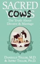 Sacred Cows - The Truth About Divorce and Marriage ebook by M.D. Danielle Teller, Ph.D. Astro Teller