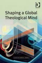 Shaping a Global Theological Mind ebook by Asst Prof Darren C Marks