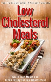 Low Cholesterol Meals: Grain Free Meals and Clean Eating for Low Cholesterol ebook by Yajaira Tomaszewski,Chasidy Mcnelly