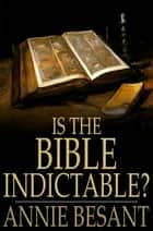 Is the Bible Indictable? - Being an Enquiry Whether the Bible Comes Within the Ruling of the Lord Chief Justice as to Obscene Literature ebook by Annie Besant