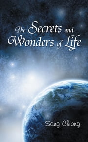 The Secrets and Wonders of Life ebook by Sang Chiong
