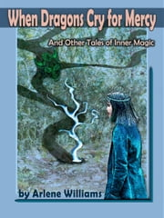 When Dragons Cry For Mercy - And Other Tales of Inner Magic ebook by Arlene L. Williams