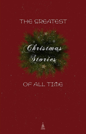 The Greatest Christmas Stories of All Time: Timeless Classics That Celebrate the Season ebook by Lucy Maud Montgomery,Beatrix Potter,Saki (H.H. Munro),O. Henry,Selma Lagerlöf,Willa Cather,The Brothers Grimm,Henry Van Dyke,E. T. A. Hoffmann,Mark Twain,Leo Tolstoy,Hans Christian Andersen,Oscar Wilde,Charles Dickens,L. Frank Baum,Louisa May Alcott,Fyodor Dostoyevsky,Anton Chekhov