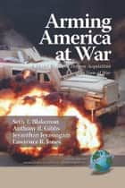 Arming America at War ebook by Lawrence R. Jones,Seth T. Blakeman,Anthony R. Gibbs,Jeyanthan Jeyasingam