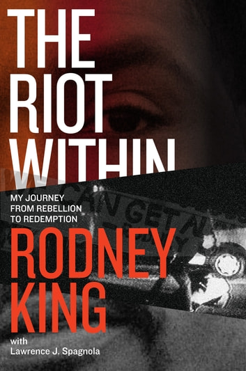 The Riot Within - My Journey from Rebellion to Redemption eBook by Rodney King,Lawrence J. Spagnola