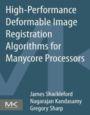 High Performance Deformable Image Registration Algorithms for Manycore Processors ebook by James Shackleford, Nagarajan Kandasamy, Gregory Sharp
