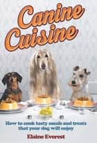 Canine Cuisine - How to cook tasty meals and treats that your dog will enjoy eBook by Elaine Everest