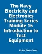 The Navy Electricity and Electronics Training Series Module 16 Introduction to Test Equipment ebook by United States Navy