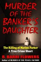 Murder of the Banker's Daughter: The Killing of Marion Parker (A True Crime Short) ebook by R. Barri Flowers