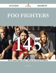 Foo Fighters 145 Success Secrets - 145 Most Asked Questions On Foo Fighters - What You Need To Know ebook by Phillip Sears