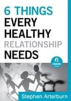 6 Things Every Healthy Relationship Needs (Ebook Shorts) ebook by Stephen Arterburn, John Shore