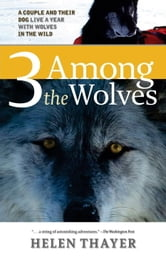 Three Among the Wolves - A Couple and their Dog Live a Year with Wolves in the Wild ebook by Helen Thayer