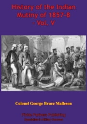 History Of The Indian Mutiny Of 1857-8 – Vol. V [Illustrated Edition] ebook by Colonel George Bruce Malleson