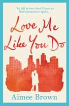 Love Me Like You Do - an emotional story of love and finding yourself ebook by Aimee Brown