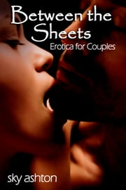 Between the Sheets - Erotica for Couples ebook by Sky Ashton
