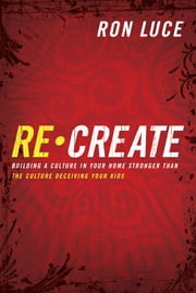 Re-Create - Building a Culture in Your Home Stronger Than The Culture Deceiving Your Kids ebook by Ron Luce,Jack Hayford,Samuel Rodriguez,Harry Jackson